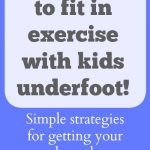10 ways to fit in exercise with kids underfoot!