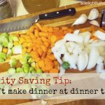 Sanity Saving Tip: Don't make dinner at dinner time!