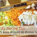 Sanity Saving Tip: Don't make dinner at dinner time!