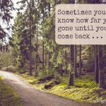 Sometimes you don't know how far you've gone until you come back . . .