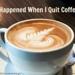 I had to quit coffee. Here's what happened next . . .