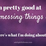 I'm pretty good at messing up . . .