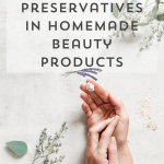 How and When to Use Natural Preservatives in DIY Beauty Products